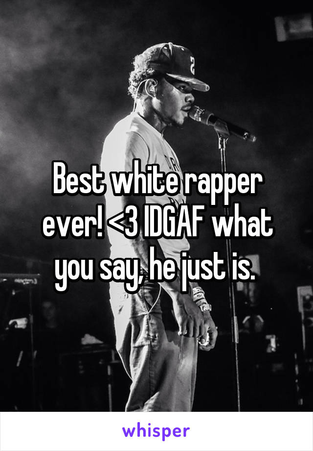 Best white rapper ever! <3 IDGAF what you say, he just is.
