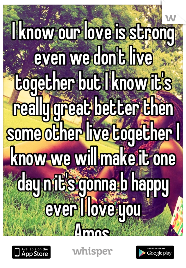 I know our love is strong even we don't live together but I know it's really great better then some other live together I know we will make it one day n it's gonna b happy ever I love you Amos