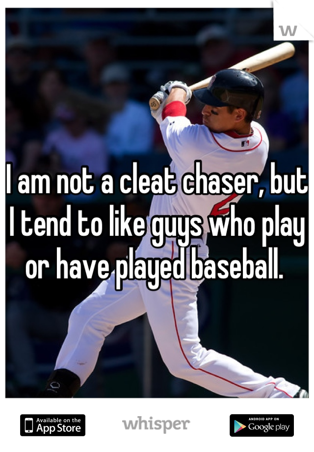 I am not a cleat chaser, but I tend to like guys who play or have played baseball.