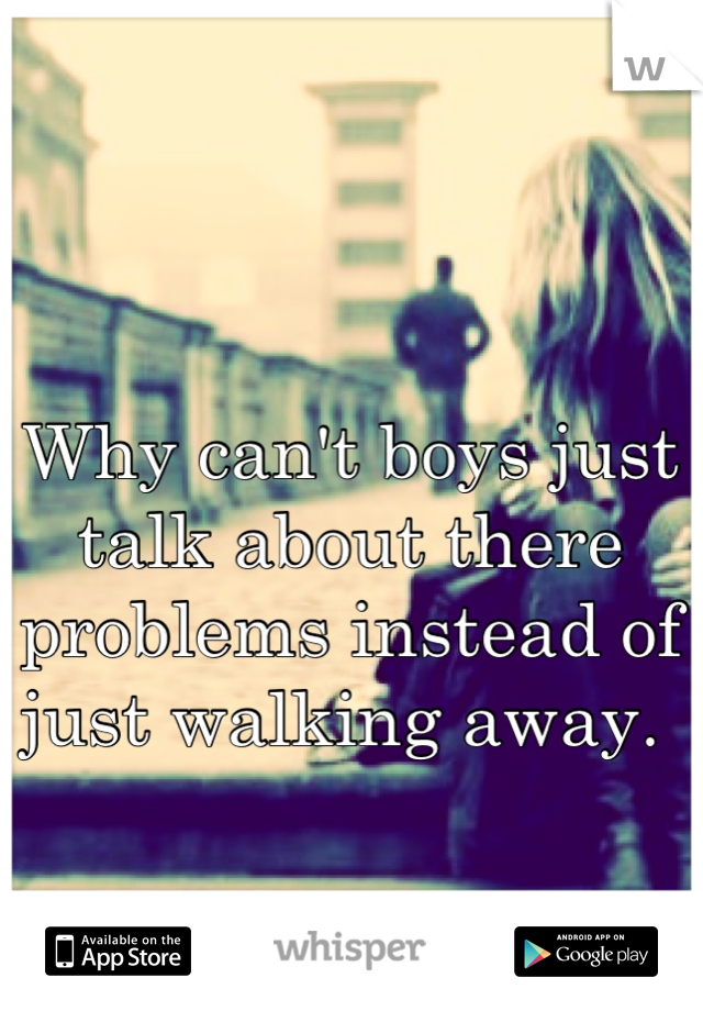 Why can't boys just talk about there problems instead of just walking away.