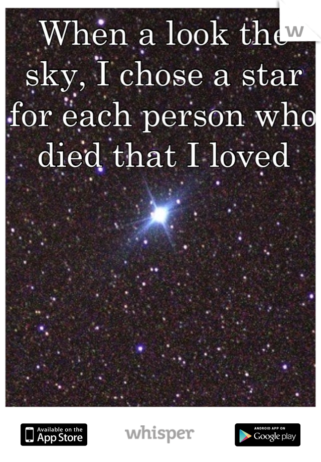 When a look the sky, I chose a star for each person who died that I loved