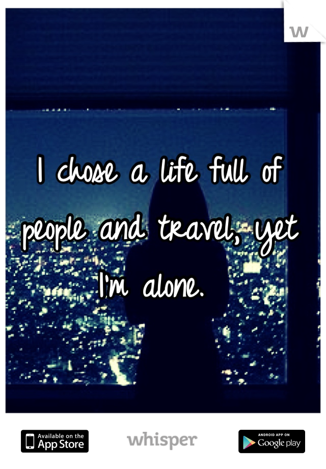 I chose a life full of people and travel, yet I'm alone.