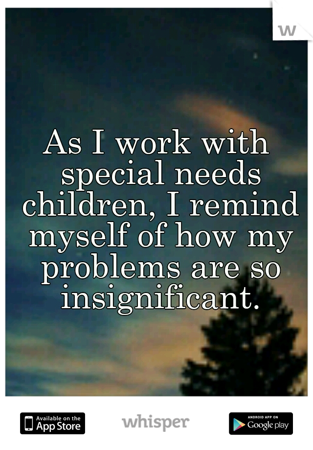 As I work with special needs children, I remind myself of how my problems are so insignificant.