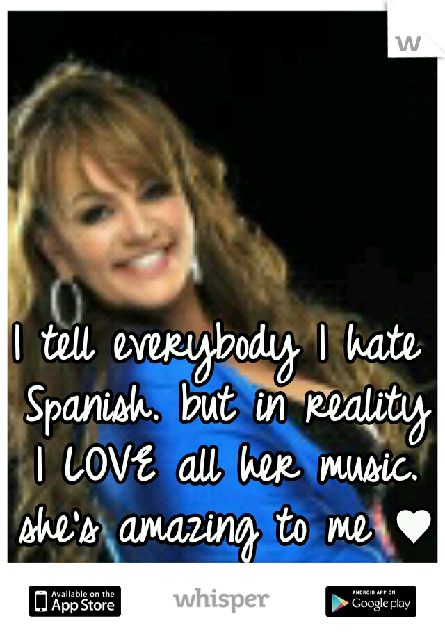 I tell everybody I hate Spanish. but in reality I LOVE all her music. she's amazing to me ♥
