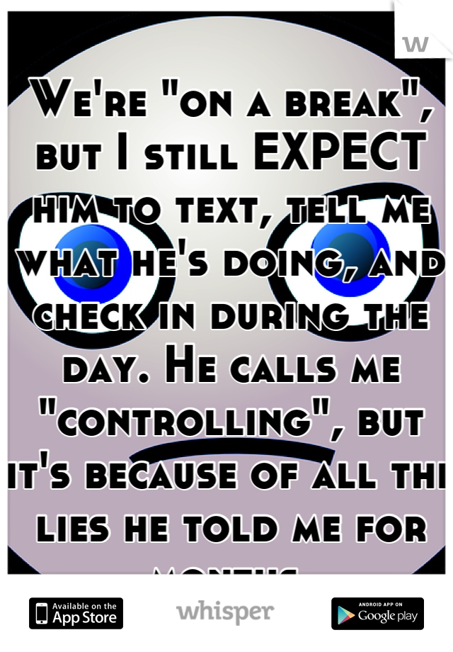 """We're """"on a break"""", but I still EXPECT him to text, tell me what he's doing, and check in during the day. He calls me """"controlling"""", but it's because of all the lies he told me for months."""