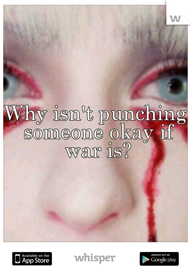 Why isn't punching someone okay if war is?