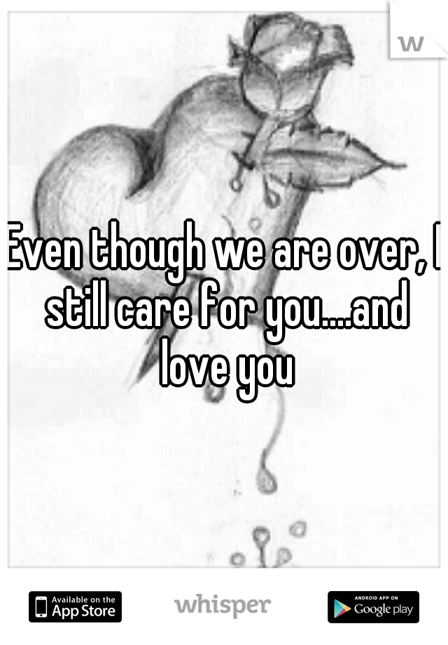 Even though we are over, I still care for you....and love you