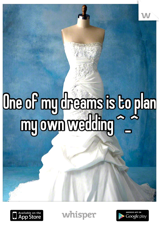 One of my dreams is to plan my own wedding ^_^