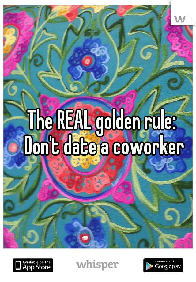 The REAL golden rule:  Don't date a coworker