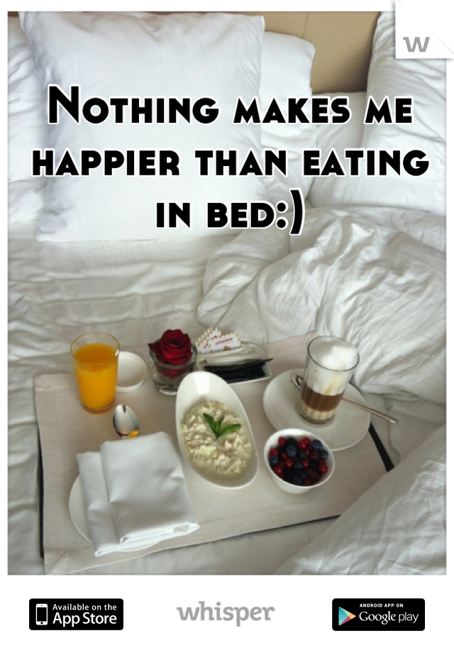 Nothing makes me happier than eating in bed:)