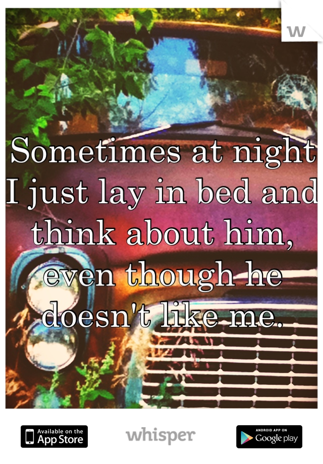 Sometimes at night I just lay in bed and think about him, even though he doesn't like me.