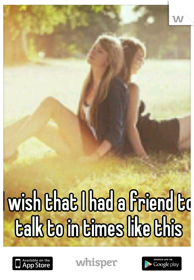 I wish that I had a friend to talk to in times like this