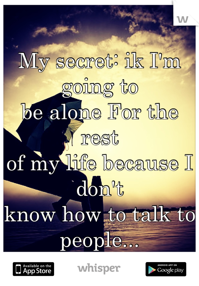 My secret: ik I'm going to  be alone For the rest  of my life because I don't  know how to talk to people...