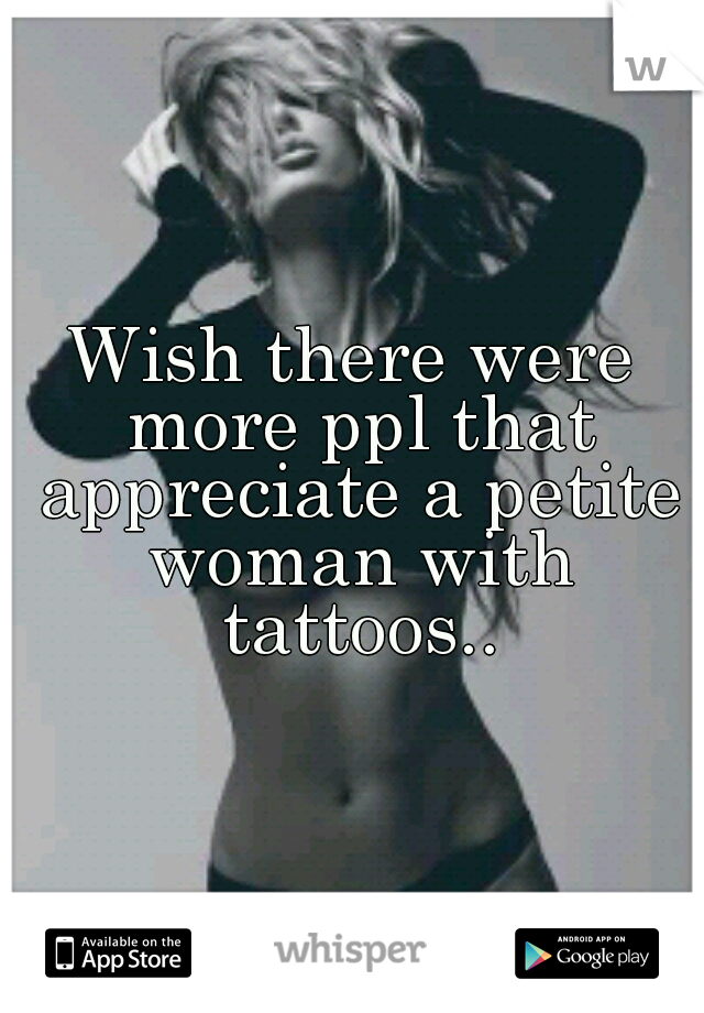 Wish there were more ppl that appreciate a petite woman with tattoos..