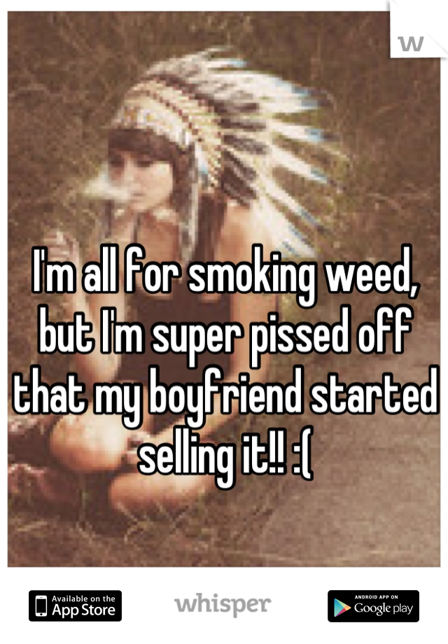 I'm all for smoking weed, but I'm super pissed off that my boyfriend started selling it!! :(
