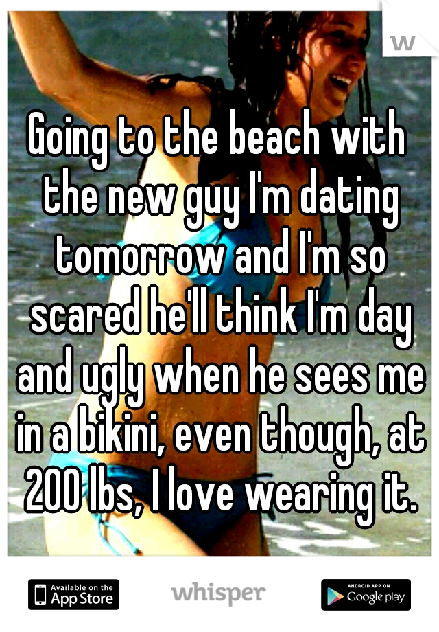 Going to the beach with the new guy I'm dating tomorrow and I'm so scared he'll think I'm day and ugly when he sees me in a bikini, even though, at 200 lbs, I love wearing it.