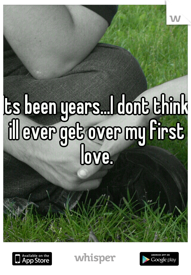 Its been years...I dont think ill ever get over my first love.