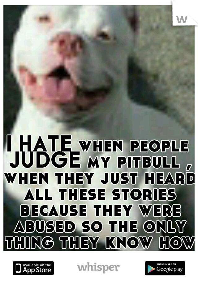 I HATE when people JUDGE my pitbull , when they just heard all these stories because they were abused so the only thing they know how to do is attack . JUST SAYING !