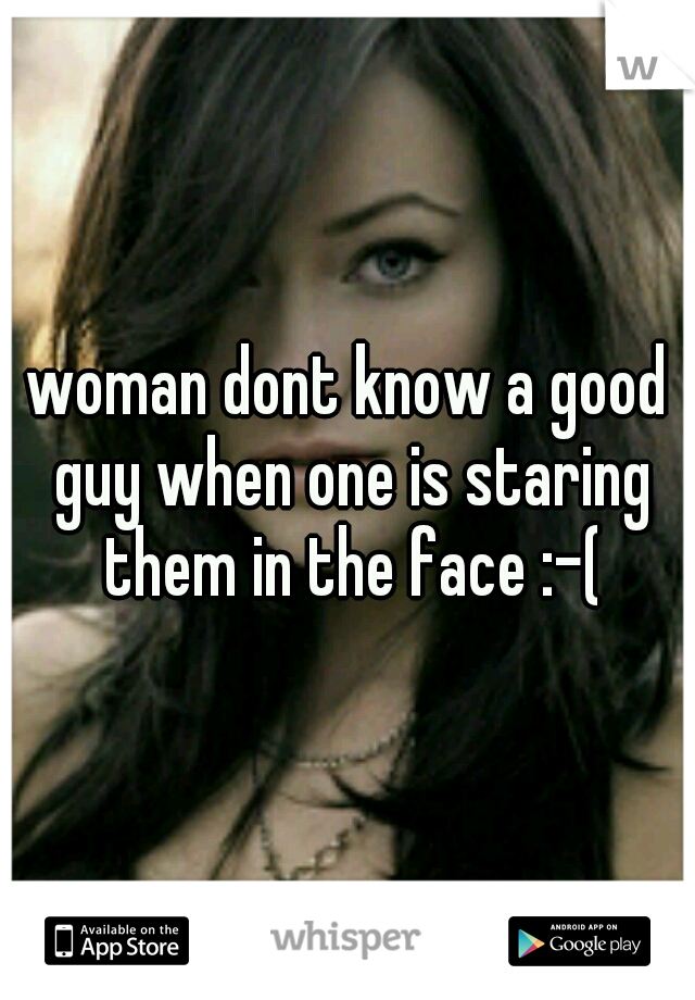 woman dont know a good guy when one is staring them in the face :-(
