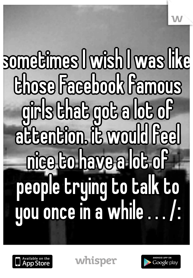 sometimes I wish I was like those Facebook famous girls that got a lot of attention. it would feel nice to have a lot of people trying to talk to you once in a while . . . /: