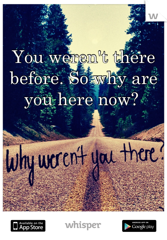 You weren't there before. So why are you here now?