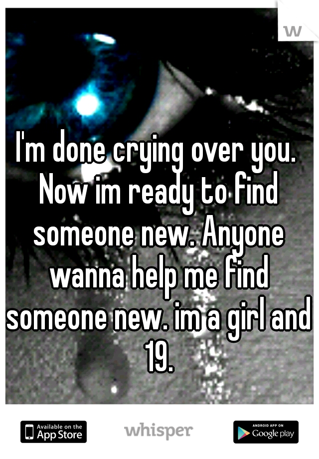 I'm done crying over you. Now im ready to find someone new. Anyone wanna help me find someone new. im a girl and 19.