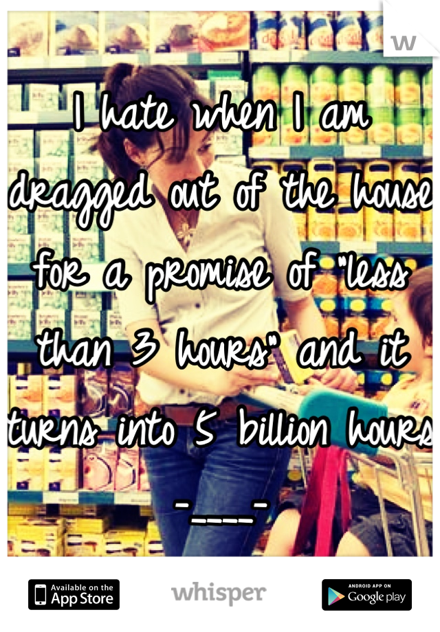 """I hate when I am dragged out of the house for a promise of """"less than 3 hours"""" and it turns into 5 billion hours -____-"""