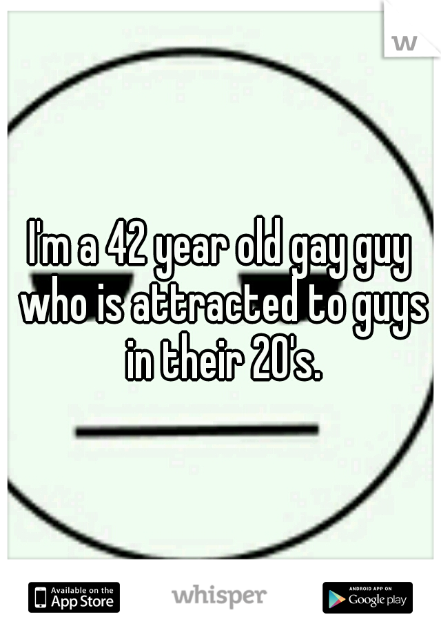 I'm a 42 year old gay guy who is attracted to guys in their 20's.