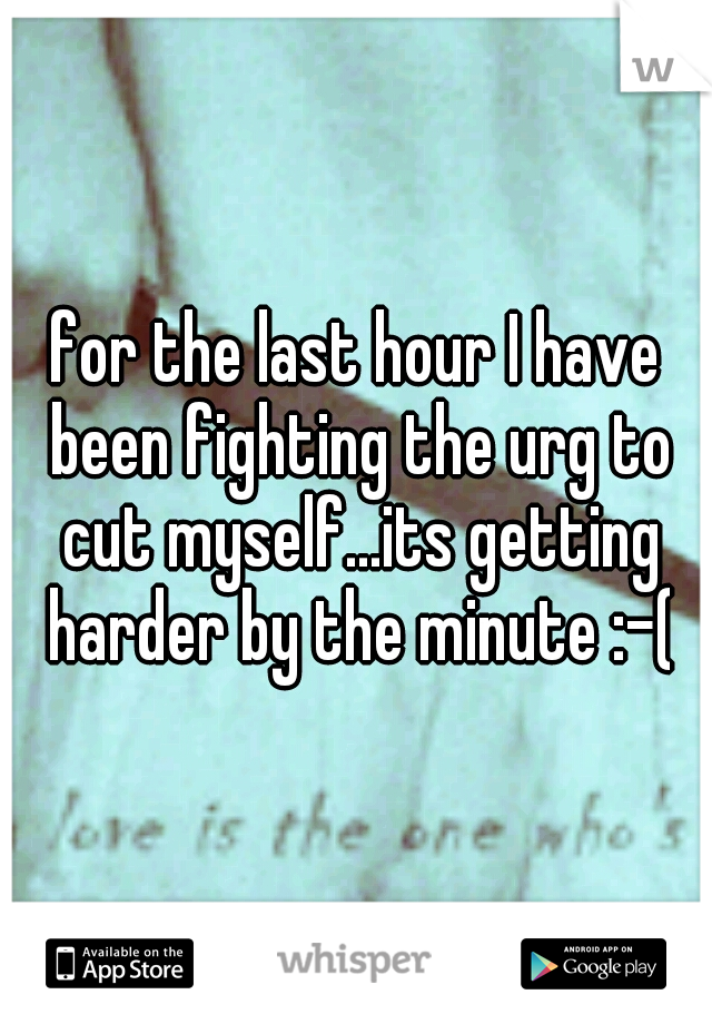 for the last hour I have been fighting the urg to cut myself...its getting harder by the minute :-(