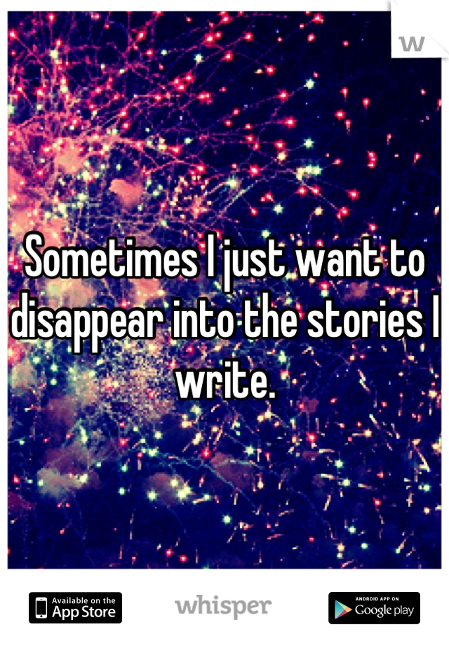Sometimes I just want to disappear into the stories I write.