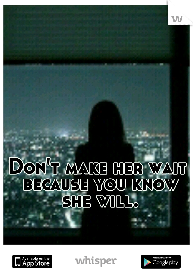Don't make her wait because you know she will.