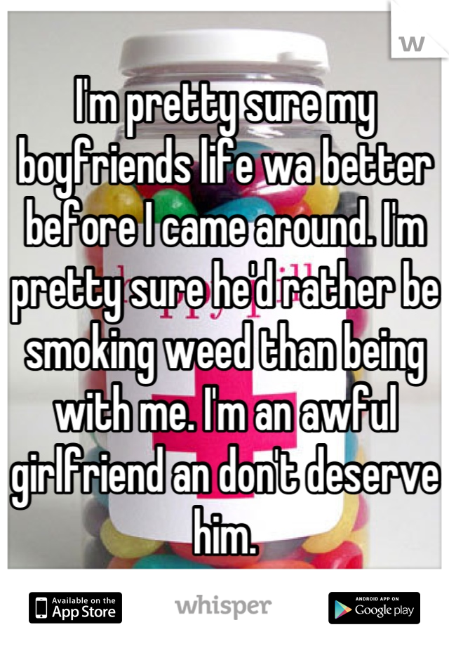 I'm pretty sure my boyfriends life wa better before I came around. I'm pretty sure he'd rather be smoking weed than being with me. I'm an awful girlfriend an don't deserve him.