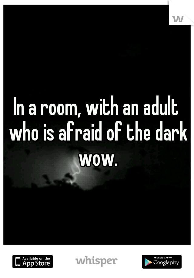 In a room, with an adult who is afraid of the dark wow.