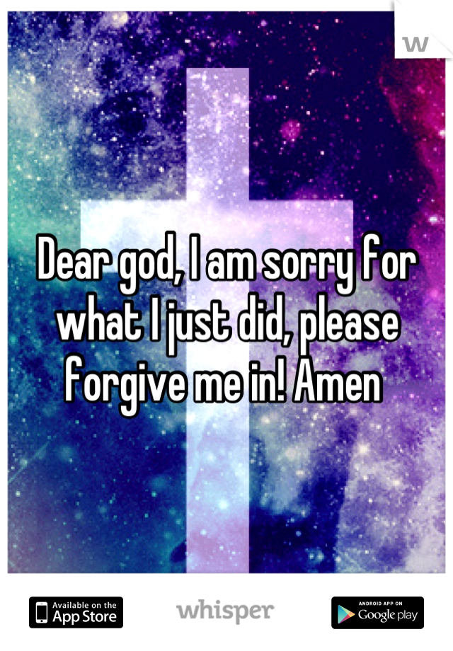 Dear god, I am sorry for what I just did, please forgive me in! Amen