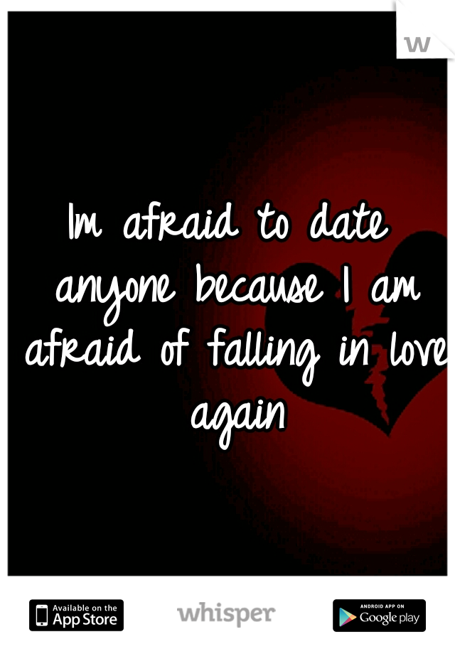 Im afraid to date anyone because I am afraid of falling in love again