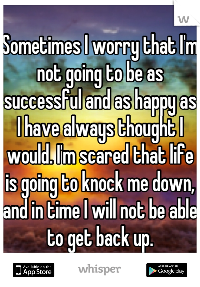 Sometimes I worry that I'm not going to be as successful and as happy as I have always thought I would. I'm scared that life is going to knock me down, and in time I will not be able to get back up.