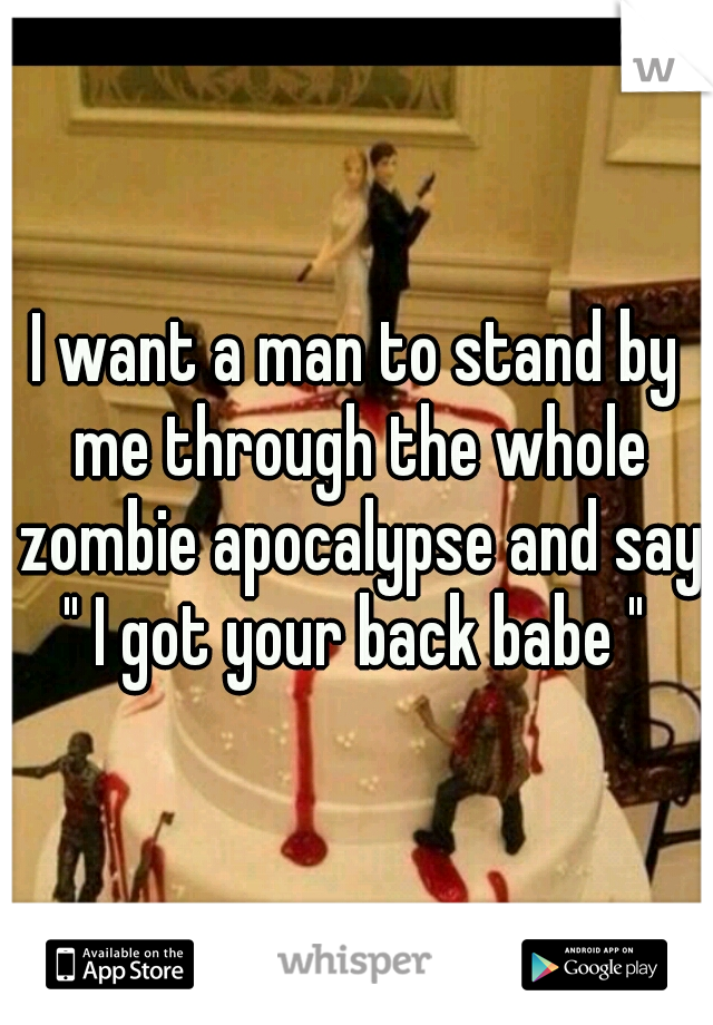"""I want a man to stand by me through the whole zombie apocalypse and say """" I got your back babe """""""