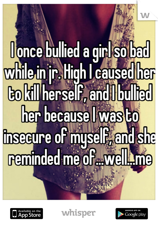 I once bullied a girl so bad while in jr. High I caused her to kill herself, and I bullied her because I was to insecure of myself, and she reminded me of...well...me