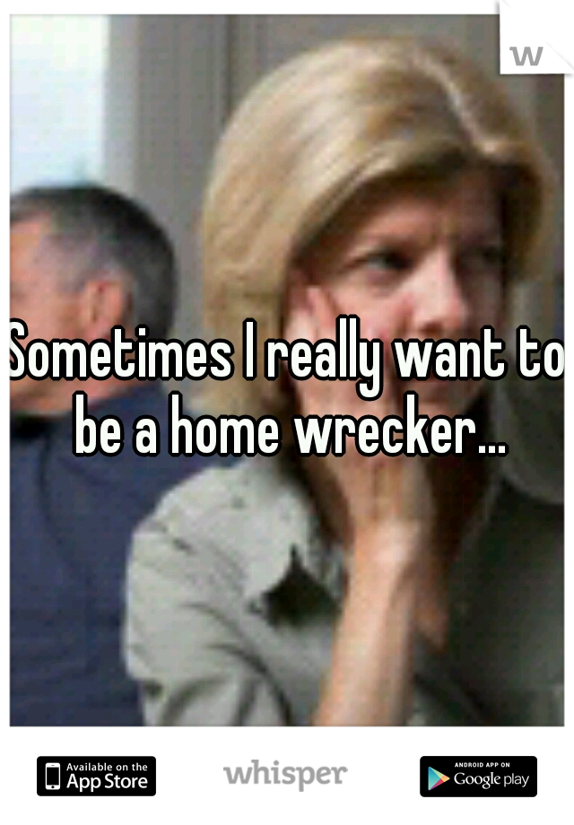Sometimes I really want to be a home wrecker...