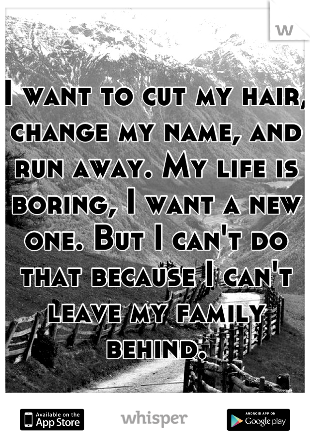 I want to cut my hair, change my name, and run away. My life is boring, I want a new one. But I can't do that because I can't leave my family behind.