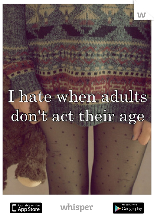 I hate when adults don't act their age