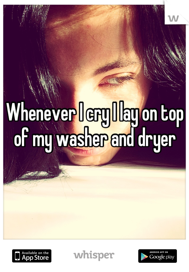 Whenever I cry I lay on top of my washer and dryer