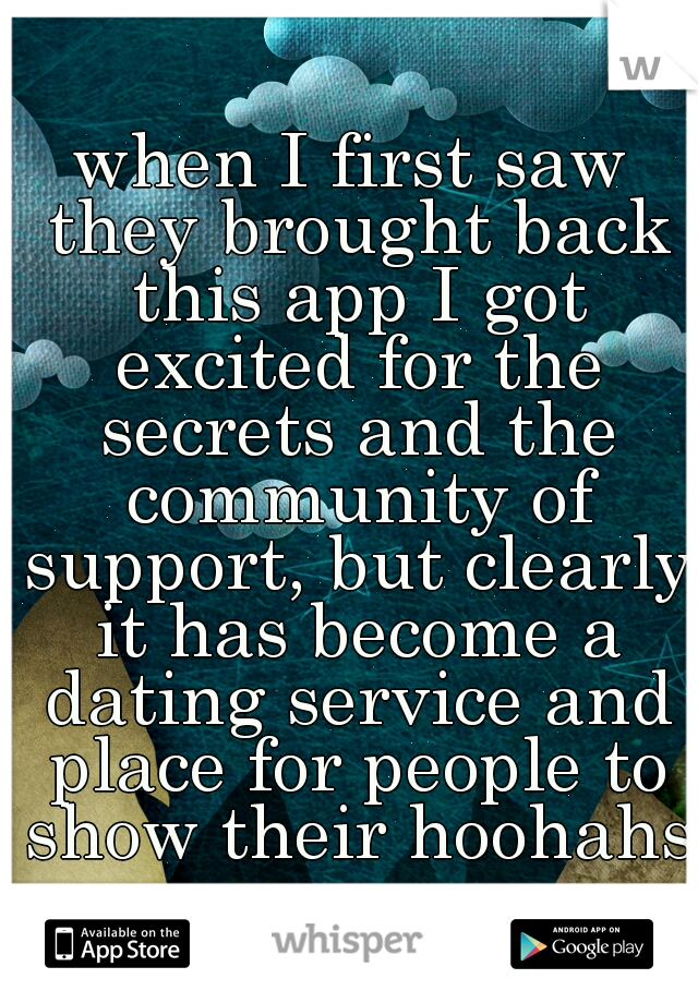when I first saw they brought back this app I got excited for the secrets and the community of support, but clearly it has become a dating service and place for people to show their hoohahs