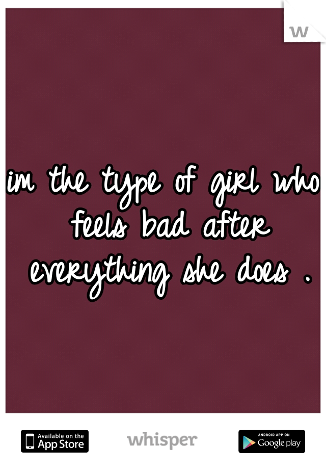 im the type of girl who feels bad after everything she does .