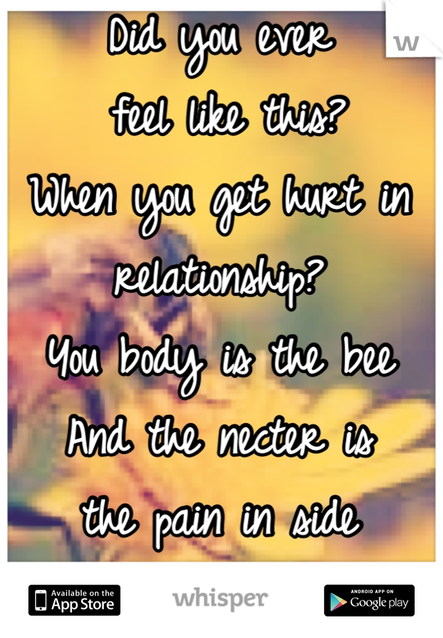 Did you ever  feel like this? When you get hurt in relationship? You body is the bee  And the necter is  the pain in side you that you feel  And your body  is sucking out the  pain