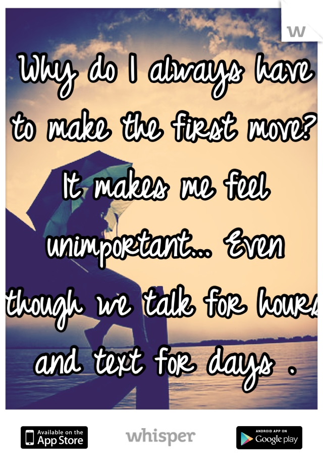 Why do I always have to make the first move? It makes me feel unimportant... Even though we talk for hours and text for days .   O.o