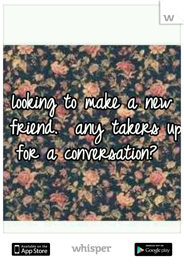 looking to make a new friend.  any takers up for a conversation?