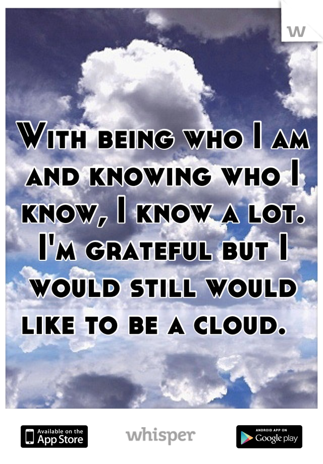 With being who I am and knowing who I know, I know a lot. I'm grateful but I would still would like to be a cloud.