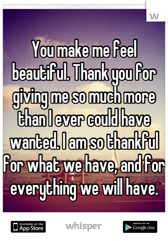 You make me feel beautiful. Thank you for giving me so much more than I ever could have wanted. I am so thankful for what we have, and for everything we will have.