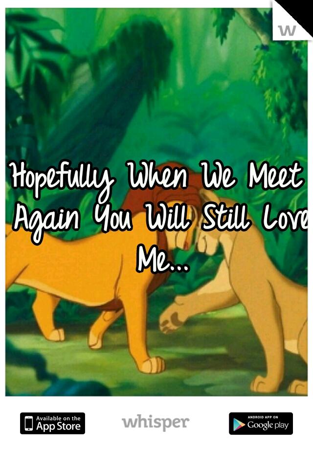 Hopefully When We Meet Again You Will Still Love Me...